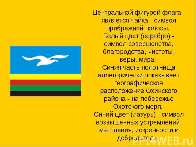 Центральной фигурой флага является чайка - символ прибрежной полосы. Белый цвет (серебро) - символ совершенства, благородства, чистоты, веры, мира. Синяя часть полотнища аллегорически показывает географическое расположение Охинского района - на поб…