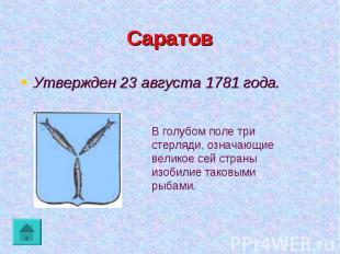 Саратов Утвержден 23 августа 1781 года.В голубом поле три стерляди, означающие в