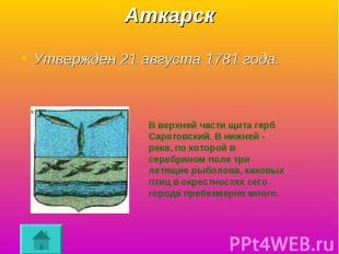 Аткарск Утвержден 21 августа 1781 года.В верхней части щита герб Саратовский. В