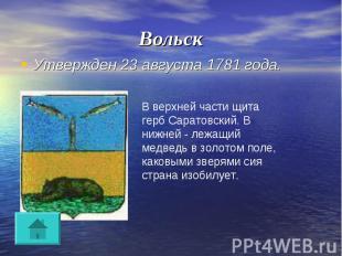 Вольск Утвержден 23 августа 1781 года.В верхней части щита герб Саратовский. В н