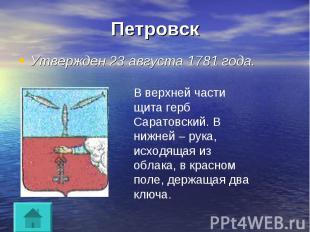 Петровск Утвержден 23 августа 1781 года.В верхней части щита герб Саратовский. В