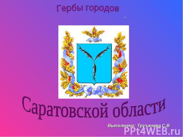 Гербы городов Саратовской области Выполнено: Трухачева С.В