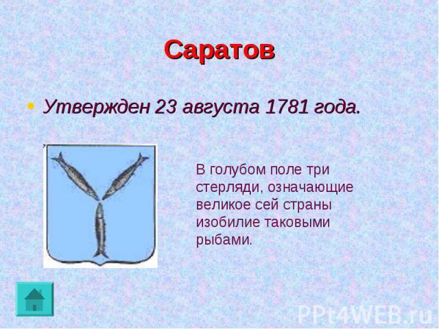 Саратов Утвержден 23 августа 1781 года.В голубом поле три стерляди, означающие великое сей страны изобилие таковыми рыбами.