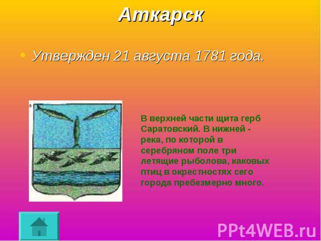Аткарск Утвержден 21 августа 1781 года.В верхней части щита герб Саратовский. В нижней - река, по которой в серебряном поле три летящие рыболова, каковых птиц в окрестностях сего города пребезмерно много.