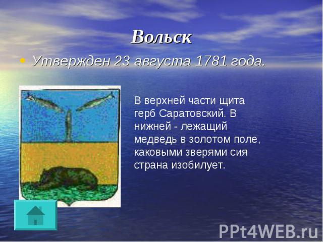 Вольск Утвержден 23 августа 1781 года.В верхней части щита герб Саратовский. В нижней - лежащий медведь в золотом поле, каковыми зверями сия страна изобилует.