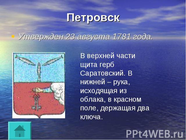 Петровск Утвержден 23 августа 1781 года.В верхней части щита герб Саратовский. В нижней – рука, исходящая из облака, в красном поле, держащая два ключа.