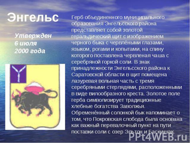 Энгельс Утвержден 6 июля 2000 годаГерб объединенного муниципального образования Энгельсского района представляет собой золотой геральдический щит с изображением черного быка с червлёными глазами, языком, рогами и копытами, на спину которого поставле…