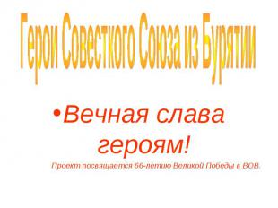 Герои Совесткого Союза из Бурятии Вечная слава героям!Проект посвящается 66-лети