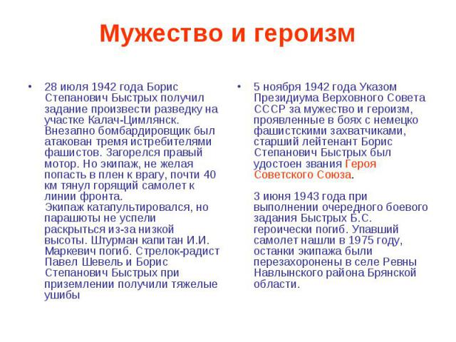 Мужество и героизм 28 июля 1942 года Борис Степанович Быстрых получил задание произвести разведку на участке Калач-Цимлянск. Внезапно бомбардировщик был атакован тремя истребителями фашистов. Загорелся правый мотор. Но экипаж, не желая попасть в пле…