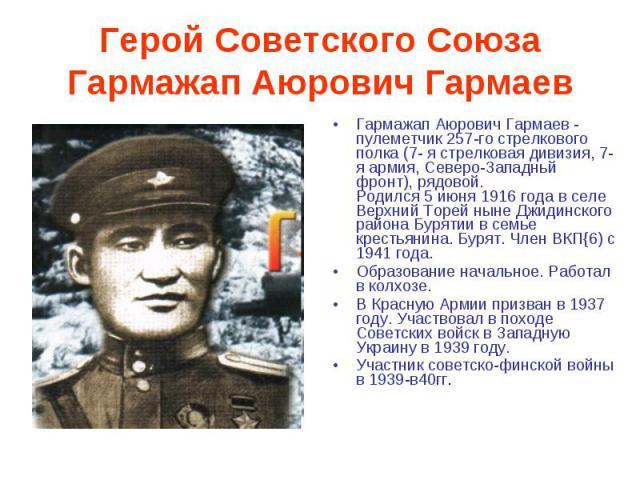 Герой Советского СоюзаГармажап Аюрович Гармаев Гармажап Аюрович Гармаев - пулеметчик 257-го стрелкового полка (7- я стрелковая дивизия, 7-я армия, Северо-Западньй фронт), рядовой.Родился 5 июня 1916 года в селе Верхний Торей ныне Джидинского района …