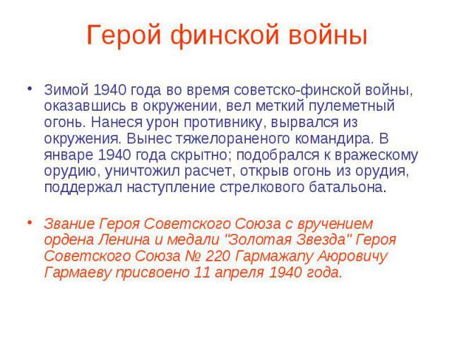 Герой финской войны Зимой 1940 года во время советско-финской войны, оказавшись в окружении, вел меткий пулеметный огонь. Нанеся урон противнику, вырвался из окружения. Вынес тяжелораненого командира. В январе 1940 года скрытно; подобрался к вражеск…