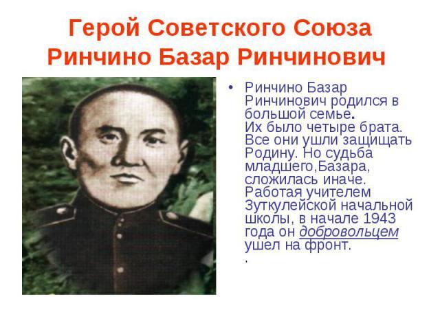 Герой Советского Союза Ринчино Базар Ринчинович Ринчино Базар Ринчинович родился в большой семье.Их было четыре брата. Все они ушли защищать Родину. Но судьба младшего,Базара, сложилась иначе. Работая учителем Зуткулейской начальной школы, в начале …