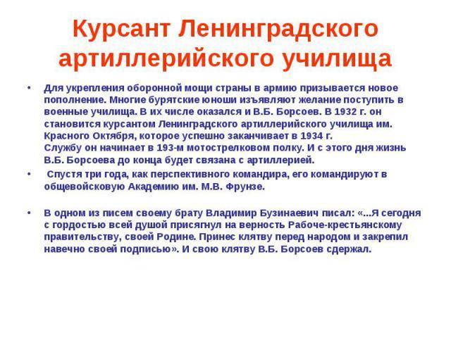 Курсант Ленинградского артиллерийского училища Для укрепления оборонной мощи страны в армию призывается новое пополнение. Многие бурятские юноши изъявляют желание поступить в военные училища. В их числе оказался и В.Б. Борсоев. В 1932 г. он становит…