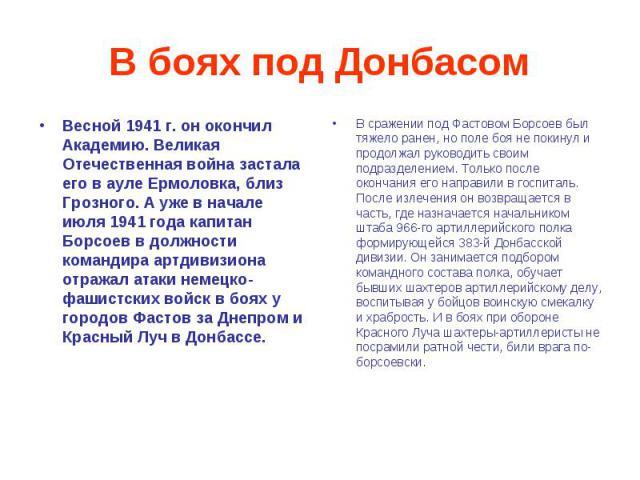 В боях под Донбасом Весной 1941 г. он окончил Академию. Великая Отечественная война застала его в ауле Ермоловка, близ Грозного. А уже в начале июля 1941 года капитан Борсоев в должности командира артдивизиона отражал атаки немецко-фашистских войск …