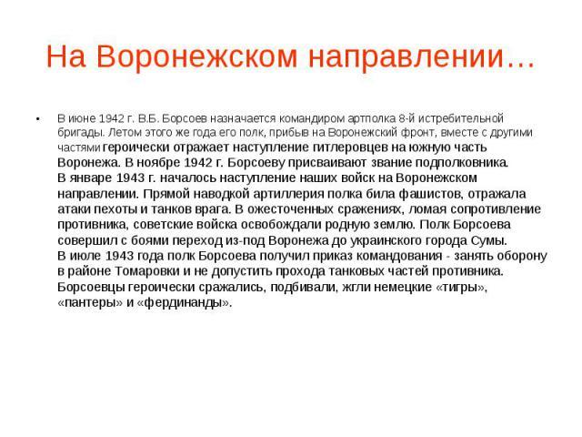 На Воронежском направлении… В июне 1942 г. В.Б. Борсоев назначается командиром артполка 8-й истребительной бригады. Летом этого же года его полк, прибыв на Воронежский фронт, вместе с другими частями героически отражает наступление гитлеровцев на юж…