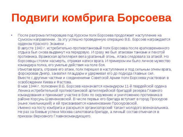 Подвиги комбрига Борсоева После разгрома гитлеровцев под Курском полк Борсоева продолжает наступление на Сумском направлении. За эту успешно проведенную операцию В.Б. Борсоев награждается орденом Красного Знамени .В августе 1943 г. истребительно-про…