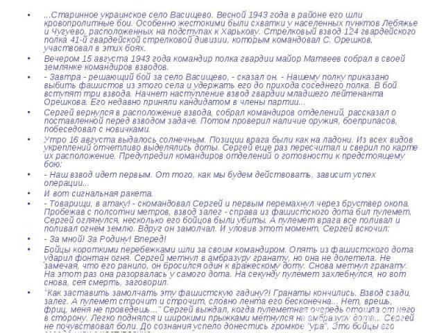 ...Старинное украинское село Васищево. Весной 1943 года в районе его шли кровопролитные бои. Особенно жестокими были схватки у населенных пунктов Лебяжье и Чугуево, расположенных на подступах к Харькову. Стрелковый взвод 124 гвардейского полка 41-й …