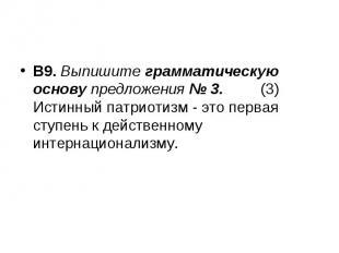 В9. Выпишите грамматическую основу предложения № 3. (3) Истинный патриотизм - эт