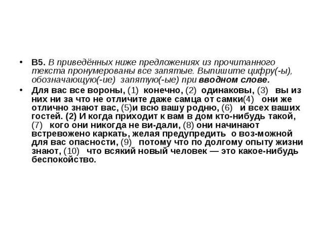 В5. В приведённых ниже предложениях из прочитанного текста пронумерованы все запятые. Выпишите цифру(-ы), обозначающую(-ие) запятую(-ые) при вводном слове. Для вас все вороны, (1) конечно, (2) одинаковы, (3) вы из них ни за что не отличите даже самц…