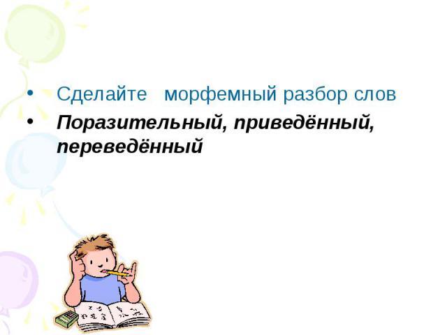 Сделайте морфемный разбор словПоразительный, приведённый, переведённый