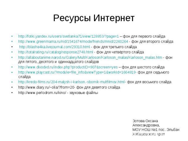 Ресурсы Интернет http://fotki.yandex.ru/users/svetlanka71/view/128853/?page=1 – фон для первого слайдаhttp://www.greenmama.ru/nid/1541674/mode/friends/mnid/2260264 - фон для второго слайда http://blashe4ka.livejournal.com/29310.html - фон для третье…