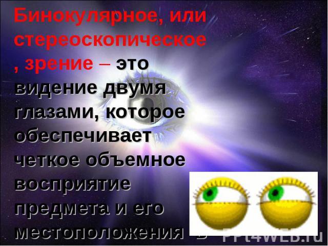 Бинокулярное, или стереоскопическое, зрение – это видение двумя глазами, которое обеспечивает четкое объемное восприятие предмета и его местоположения в пространстве.