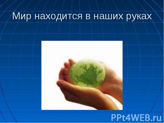 Мир находится в наших руках