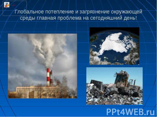 Глобальное потепление и загрязнение окружающей среды главная проблема на сегодняшний день!