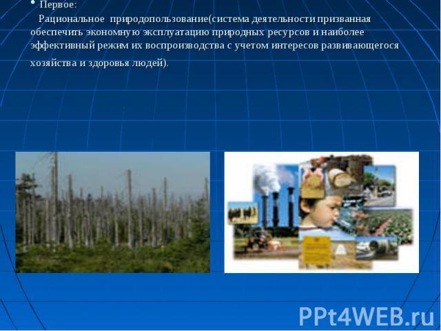Первое: Рациональное природопользование(система деятельности призванная обеспечить экономную эксплуатацию природных ресурсов и наиболее эффективный режим их воспроизводства с учетом интересов развивающегося хозяйства и здоровья людей).