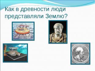 Как в древности люди представляли Землю?