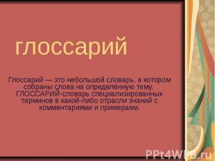 глоссарий Глоссарий — это небольшой словарь, в котором собраны слова на определё