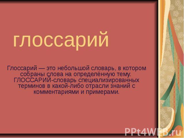 глоссарий Глоссарий — это небольшой словарь, в котором собраны слова на определённую тему. ГЛОССАРИЙ-словарь специализированных терминов в какой-либо отрасли знаний с комментариями и примерами.
