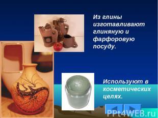 Из глины изготавливают глиняную и фарфоровую посуду.Используют в косметических ц