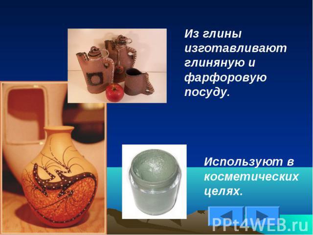 Из глины изготавливают глиняную и фарфоровую посуду.Используют в косметических целях.