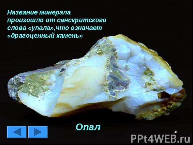 Название минерала произошло от санскритского слова «упала»,что означает «драгоценный камень» Опал