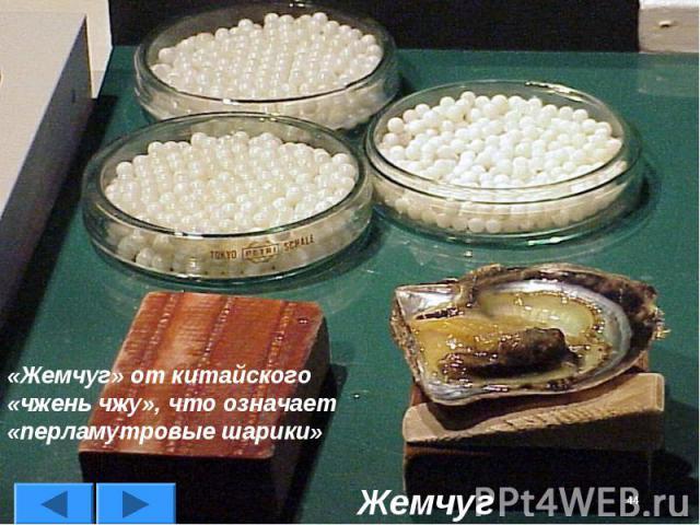 «Жемчуг» от китайского «чжень чжу», что означает «перламутровые шарики»Жемчуг