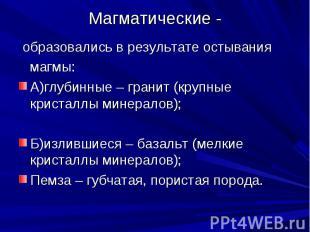 Магматические - образовались в результате остывания магмы:А)глубинные – гранит (