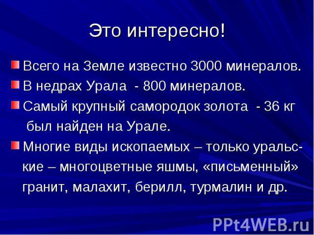 Это интересно! Всего на Земле известно 3000 минералов.В недрах Урала - 800 минералов.Самый крупный самородок золота - 36 кг был найден на Урале.Многие виды ископаемых – только уральс- кие – многоцветные яшмы, «письменный» гранит, малахит, берилл, ту…