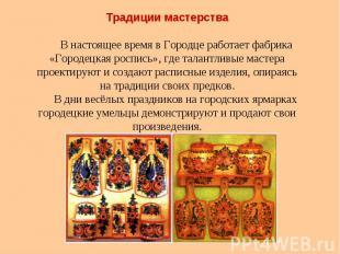 Традиции мастерстваВ настоящее время в Городце работает фабрика «Городецка