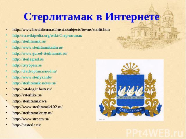 Стерлитамак в Интернете http://www.heraldicum.ru/russia/subjects/towns/sterlit.htmhttp://ru.wikipedia.org/wiki/Стерлитамакhttp://sterlitamak.ru/http://www.sterlitamakadm.ru/http://www.gorod-sterlitamak.ru/http://sterlegrad.ru/http://cityopen.ru/http…