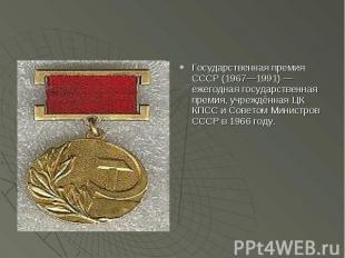 Государственная премия СССР (1967—1991) — ежегодная государственная премия, учре