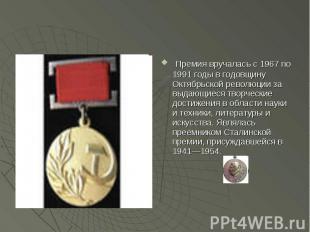 Премия вручалась с 1967 по 1991 годы в годовщину Октябрьской революции за выдающ