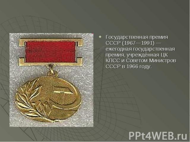 Государственная премия СССР (1967—1991) — ежегодная государственная премия, учреждённая ЦК КПСС и Советом Министров СССР в 1966 году.