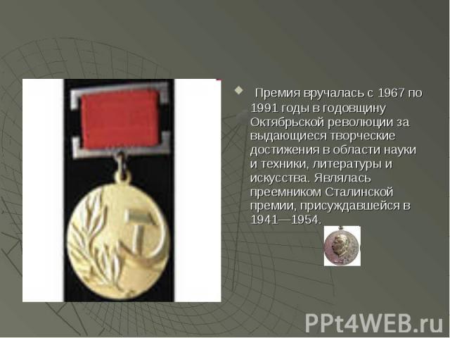 Премия вручалась с 1967 по 1991 годы в годовщину Октябрьской революции за выдающиеся творческие достижения в области науки и техники, литературы и искусства. Являлась преемником Сталинской премии, присуждавшейся в 1941—1954.