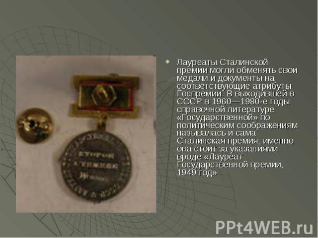 Лауреаты Сталинской премии могли обменять свои медали и документы на соответствующие атрибуты Госпремии. В выходившей в СССР в 1960—1980-е годы справочной литературе «Государственной» по политическим соображениям называлась и сама Сталинская премия;…