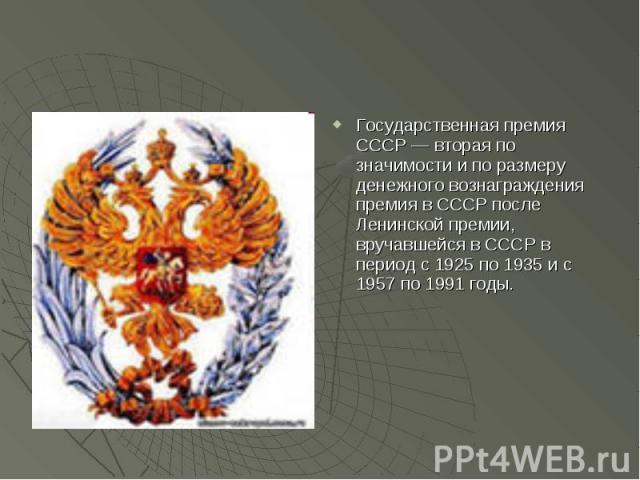 Государственная премия СССР — вторая по значимости и по размеру денежного вознаграждения премия в СССР после Ленинской премии, вручавшейся в СССР в период с 1925 по 1935 и с 1957 по 1991 годы.