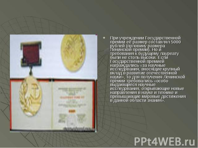 При учреждении Государственной премии её размер составлял 5000 рублей (половину размера Ленинской премии). Но и требования к будущему лауреату были не столь высоки. Если Государственной премией награждались «за научные исследования, вносящие крупный…