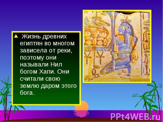Жизнь древних египтян во многом зависела от реки, поэтому они называли Нил богом Хапи. Они считали свою землю даром этого бога.