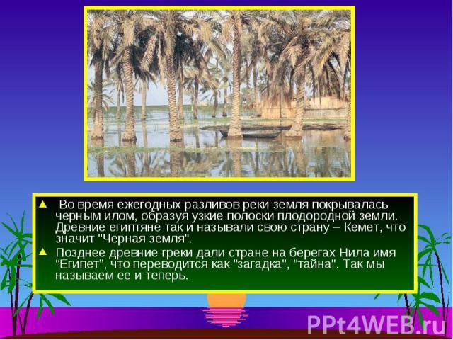 Во время ежегодных разливов реки земля покрывалась черным илом, образуя узкие полоски плодородной земли. Древние египтяне так и называли свою страну – Кемет, что значит