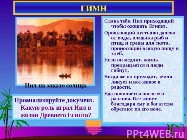 ГИМН Слава тебе, Нил приходящий чтобы оживить Египет.Орошающий пустыню далеко от воды, владыка рыб и птиц, и травы для скота, приносящий всякую пищу и хлеб.Если он медлит, жизнь прекращается и люди гибнут.Когда же он приходит, земля ликует и все жив…